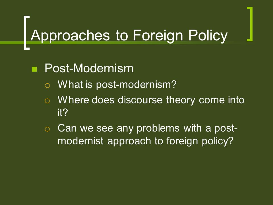 Approaches to Foreign Policy Post-Modernism What is post-modernism? Where does discourse theory come into it? Can we see any problems with a post- mod