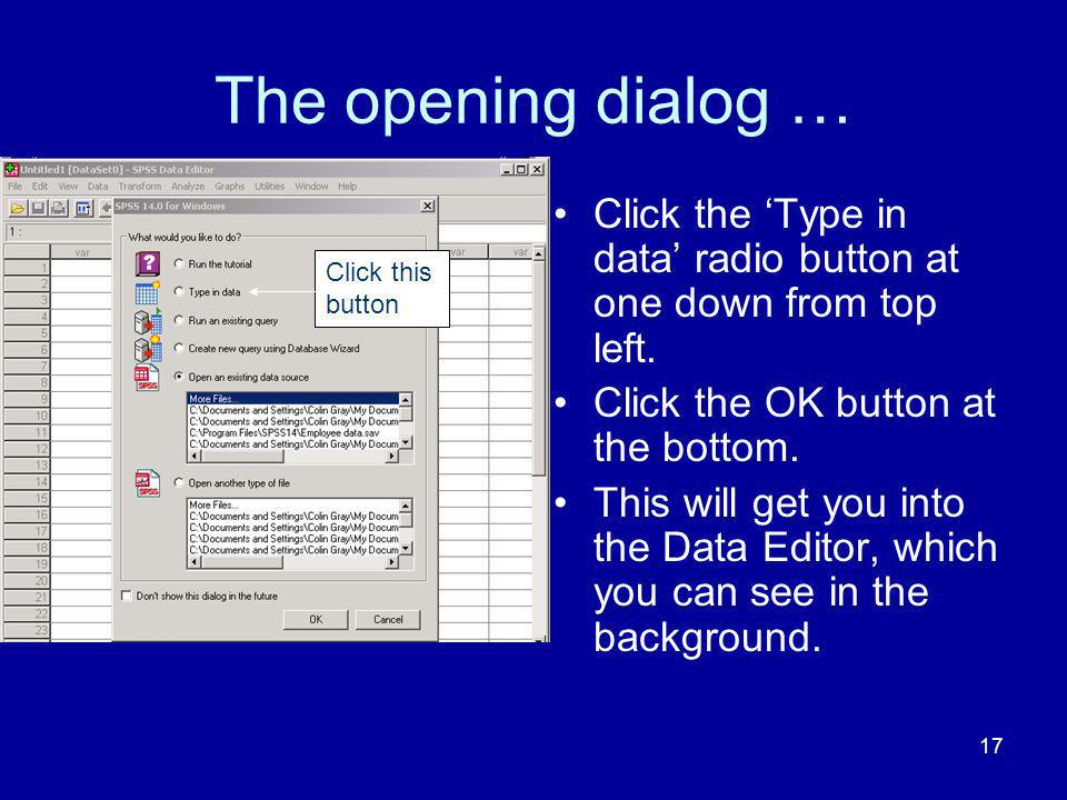 17 The opening dialog … Click the Type in data radio button at one down from top left. Click the OK button at the bottom. This will get you into the D