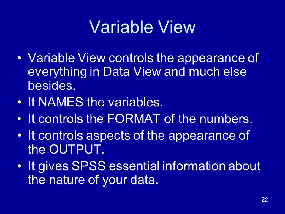22 Variable View Variable View controls the appearance of everything in Data View and much else besides. It NAMES the variables. It controls the FORMA