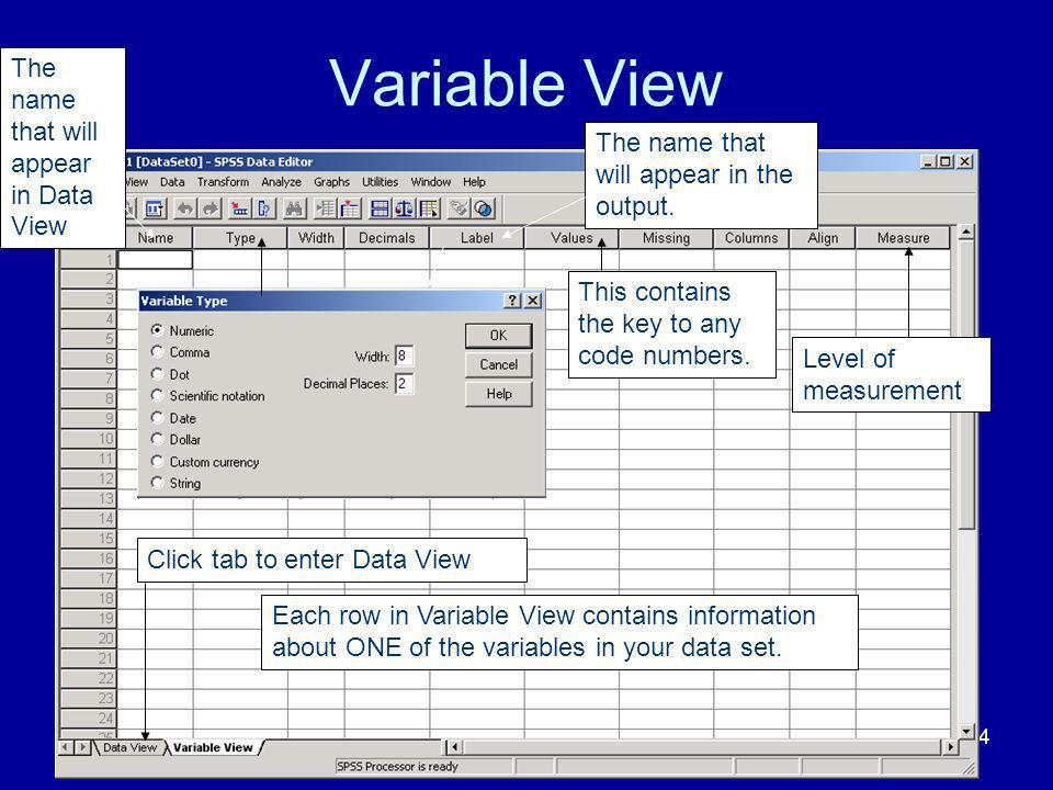24 Variable View Each row in Variable View contains information about ONE of the variables in your data set. The name that will appear in Data View Th