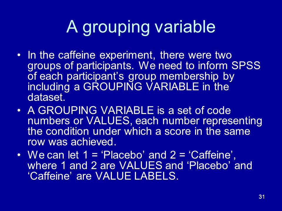 31 A grouping variable In the caffeine experiment, there were two groups of participants. We need to inform SPSS of each participants group membership