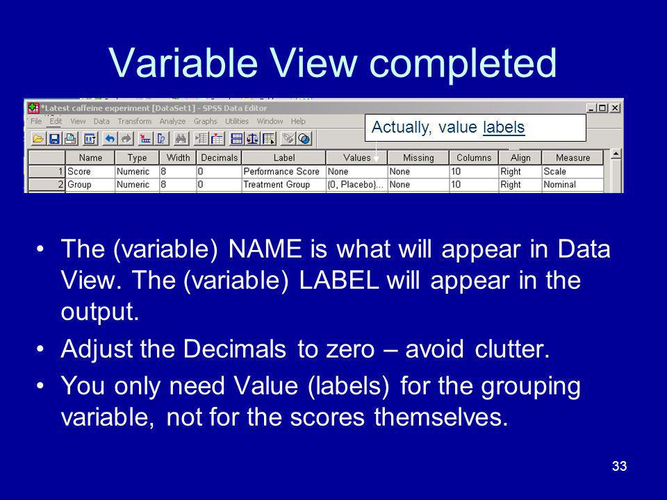 33 Variable View completed The (variable) NAME is what will appear in Data View. The (variable) LABEL will appear in the output. Adjust the Decimals t
