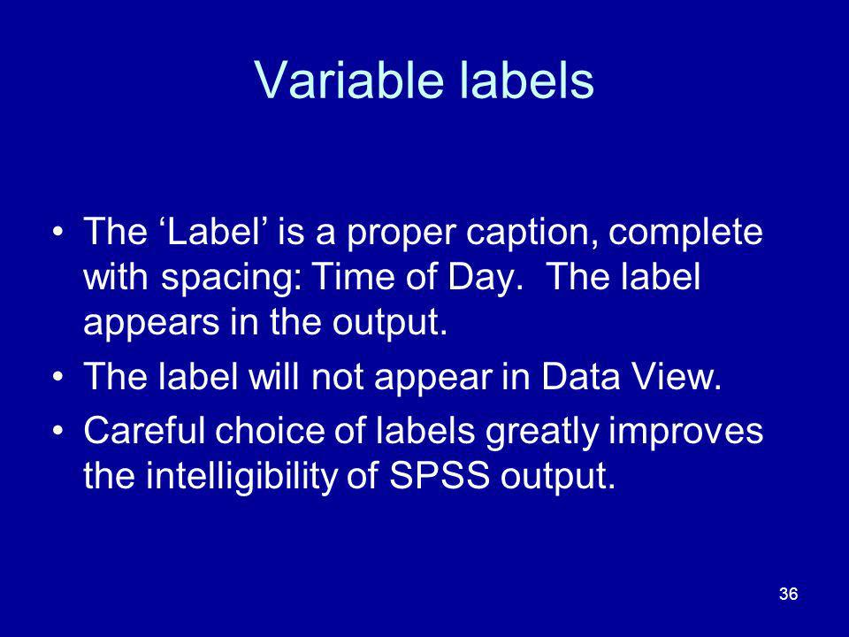 36 Variable labels The Label is a proper caption, complete with spacing: Time of Day. The label appears in the output. The label will not appear in Da