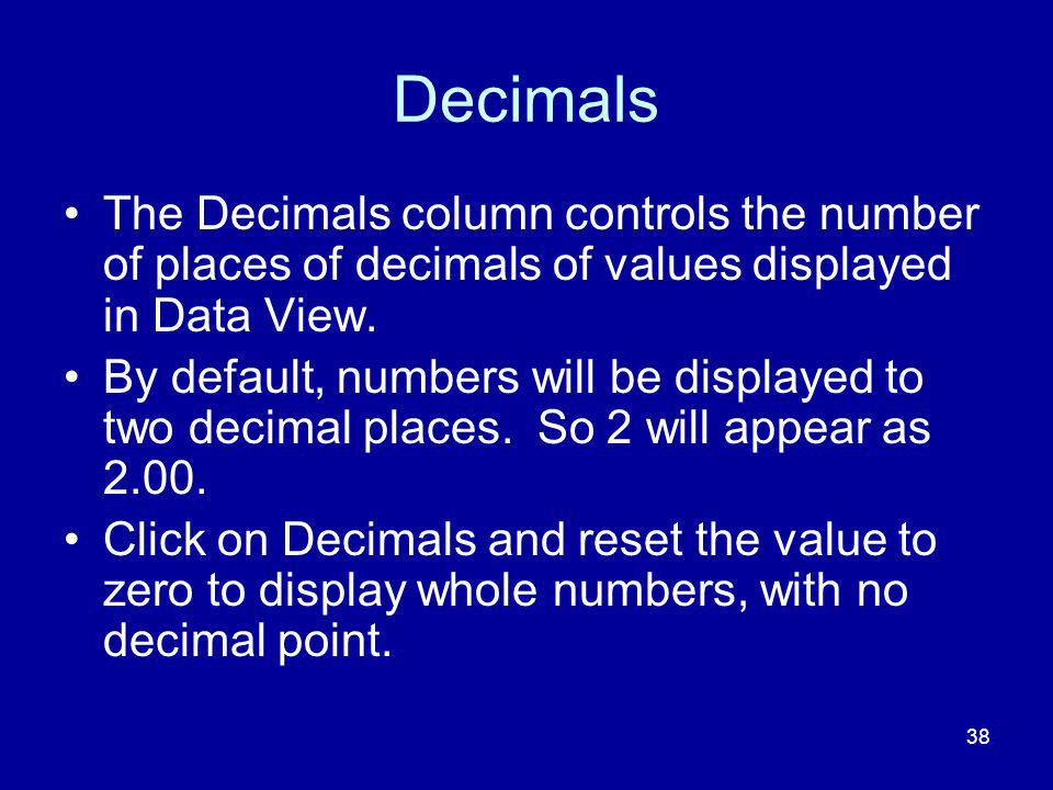 38 Decimals The Decimals column controls the number of places of decimals of values displayed in Data View. By default, numbers will be displayed to t
