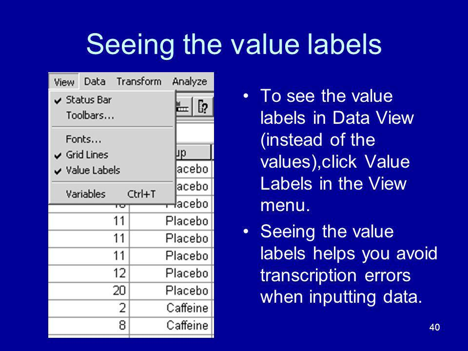 40 Seeing the value labels To see the value labels in Data View (instead of the values),click Value Labels in the View menu. Seeing the value labels h