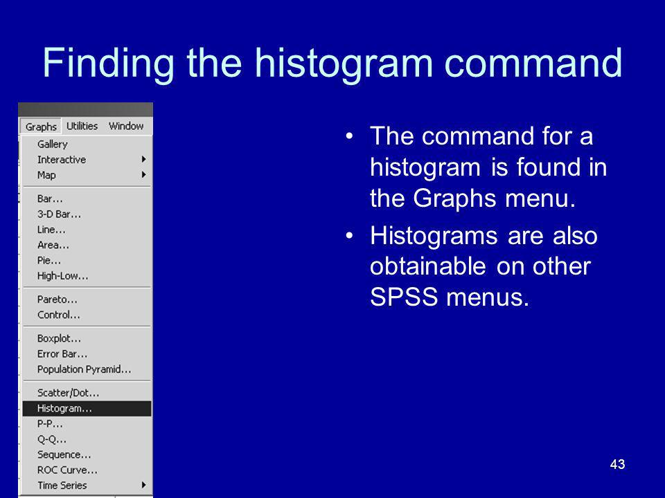 43 Finding the histogram command The command for a histogram is found in the Graphs menu. Histograms are also obtainable on other SPSS menus.