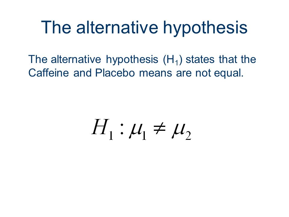 23 The alternative hypothesis The alternative hypothesis (H 1 ) states that the Caffeine and Placebo means are not equal.