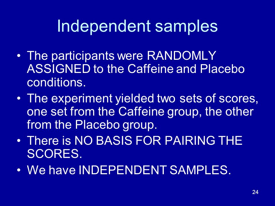 24 Independent samples The participants were RANDOMLY ASSIGNED to the Caffeine and Placebo conditions. The experiment yielded two sets of scores, one