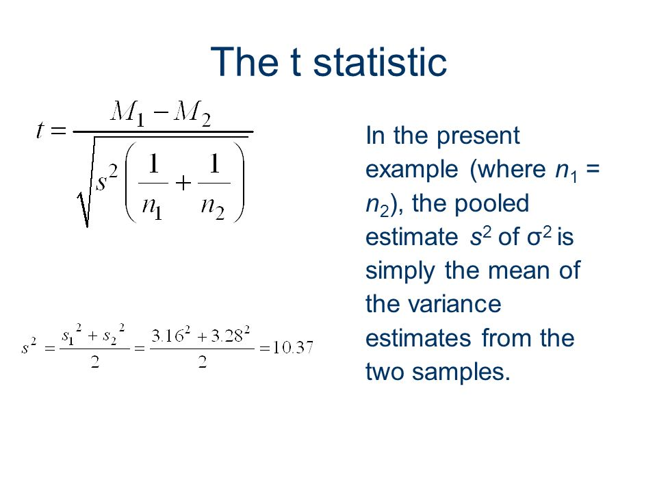 32 The t statistic In the present example (where n 1 = n 2 ), the pooled estimate s 2 of σ 2 is simply the mean of the variance estimates from the two