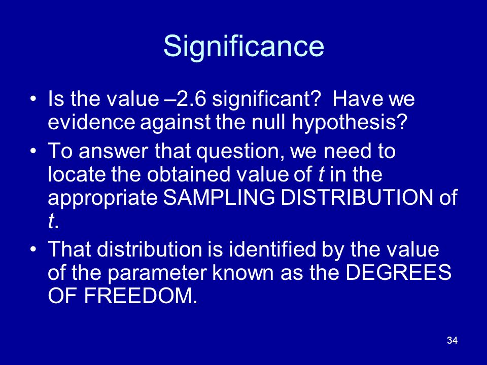 34 Significance Is the value –2.6 significant? Have we evidence against the null hypothesis? To answer that question, we need to locate the obtained v