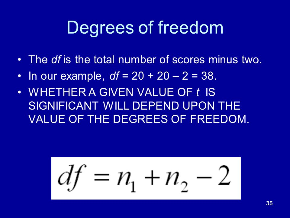 35 Degrees of freedom The df is the total number of scores minus two. In our example, df = 20 + 20 – 2 = 38. WHETHER A GIVEN VALUE OF t IS SIGNIFICANT