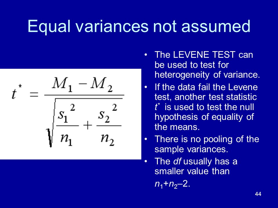 44 Equal variances not assumed The LEVENE TEST can be used to test for heterogeneity of variance. If the data fail the Levene test, another test stati