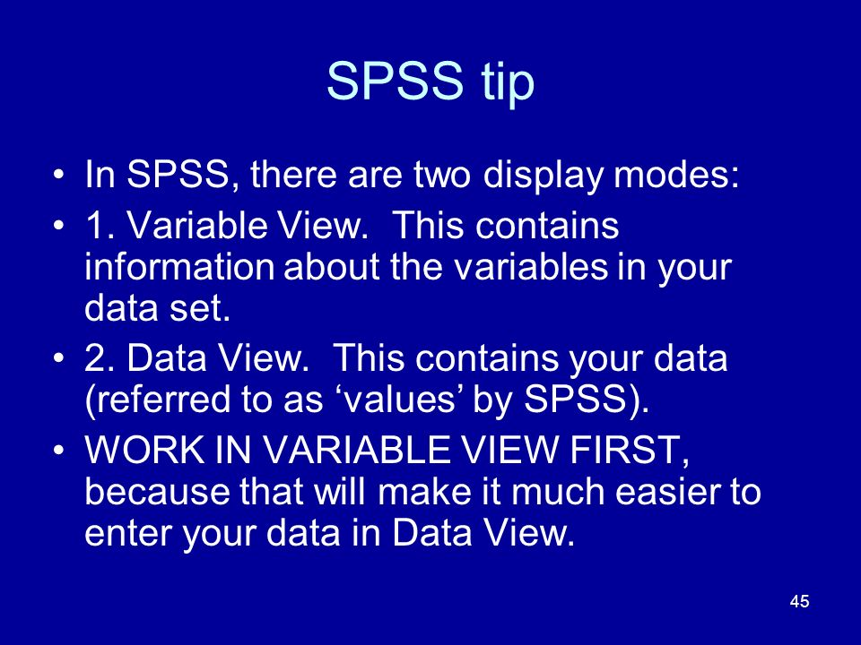 45 SPSS tip In SPSS, there are two display modes: 1. Variable View. This contains information about the variables in your data set. 2. Data View. This