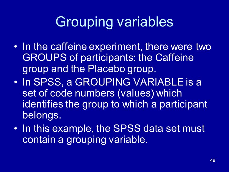 46 Grouping variables In the caffeine experiment, there were two GROUPS of participants: the Caffeine group and the Placebo group. In SPSS, a GROUPING