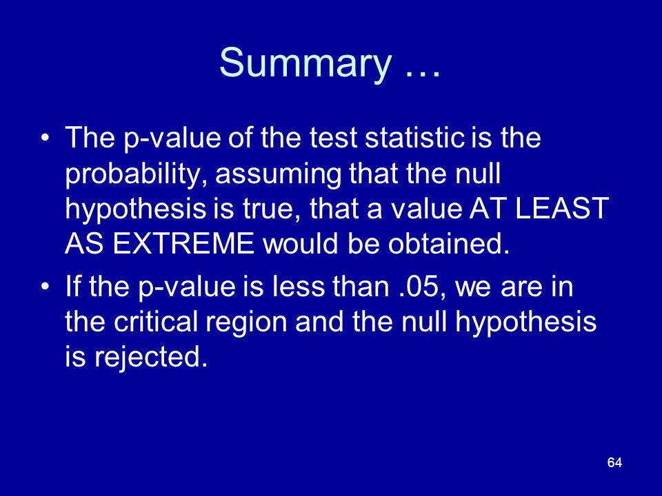 64 Summary … The p-value of the test statistic is the probability, assuming that the null hypothesis is true, that a value AT LEAST AS EXTREME would b