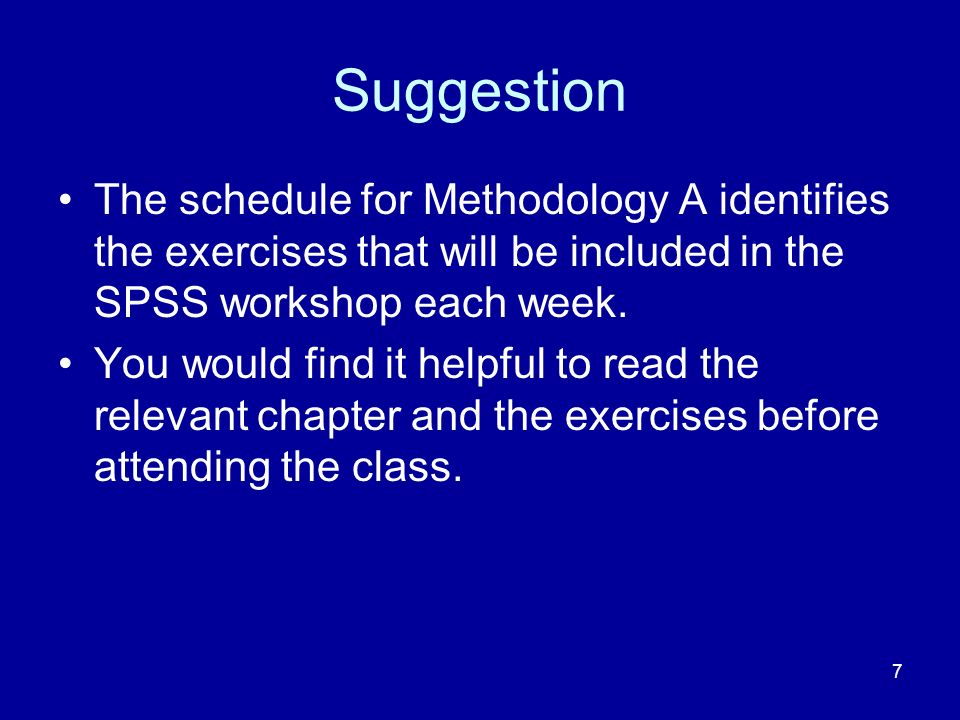 7 Suggestion The schedule for Methodology A identifies the exercises that will be included in the SPSS workshop each week. You would find it helpful t