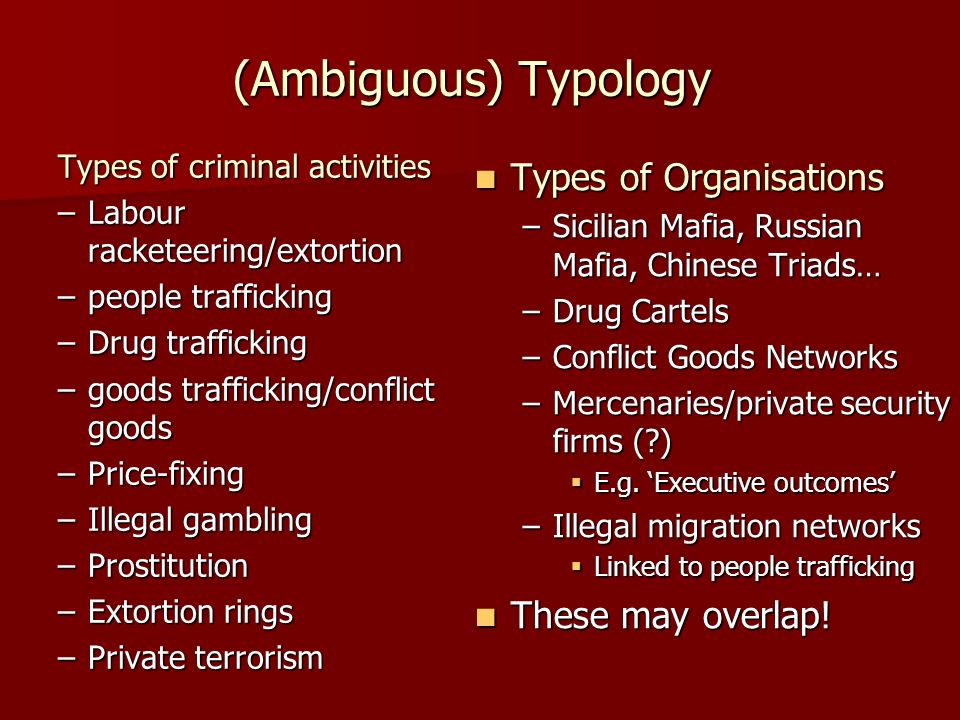 (Ambiguous) Typology Types of criminal activities –Labour racketeering/extortion –people trafficking –Drug trafficking –goods trafficking/conflict goods –Price-fixing –Illegal gambling –Prostitution –Extortion rings –Private terrorism Types of Organisations Types of Organisations –Sicilian Mafia, Russian Mafia, Chinese Triads… –Drug Cartels –Conflict Goods Networks –Mercenaries/private security firms ( ) E.g.