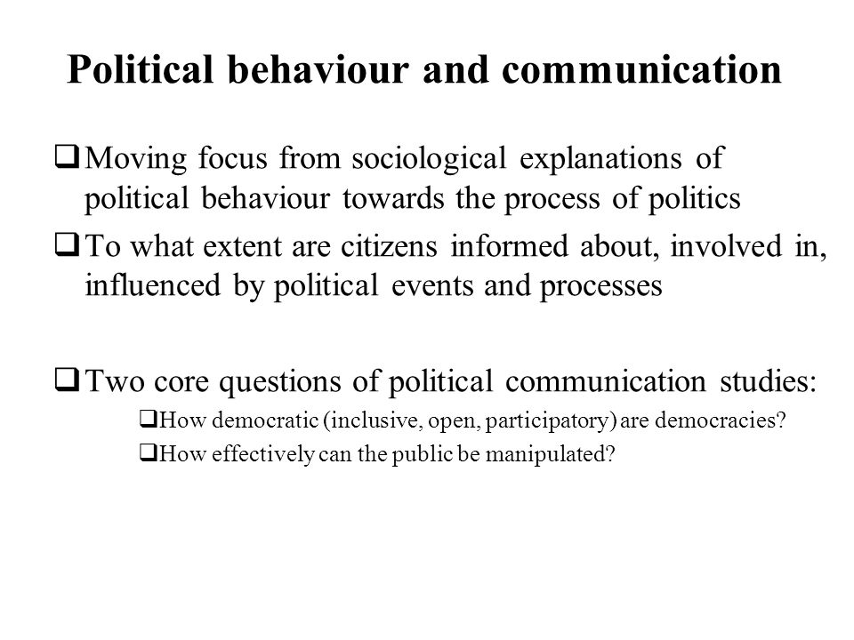 Political behaviour and communication Moving focus from sociological explanations of political behaviour towards the process of politics To what extent are citizens informed about, involved in, influenced by political events and processes Two core questions of political communication studies: How democratic (inclusive, open, participatory) are democracies.