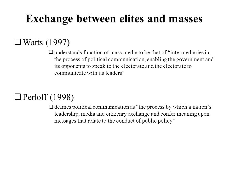 Exchange between elites and masses Watts (1997) understands function of mass media to be that of intermediaries in the process of political communication, enabling the government and its opponents to speak to the electorate and the electorate to communicate with its leaders Perloff (1998) defines political communication as the process by which a nations leadership, media and citizenry exchange and confer meaning upon messages that relate to the conduct of public policy
