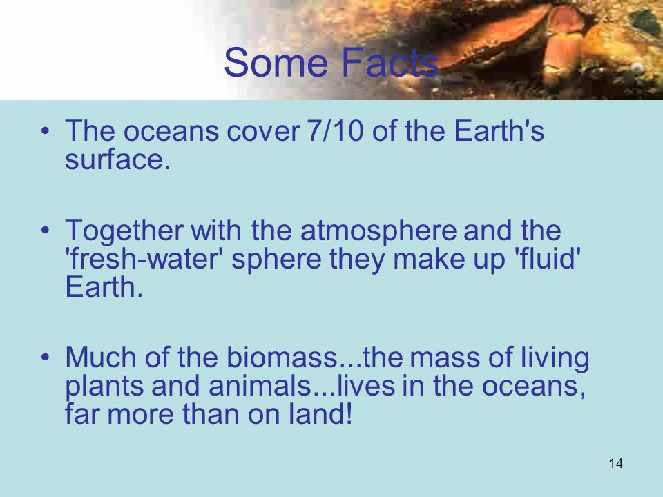14 Some Facts The oceans cover 7/10 of the Earth's surface. Together with the atmosphere and the 'fresh-water' sphere they make up 'fluid' Earth. Much