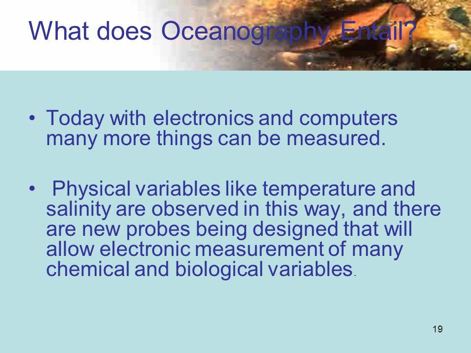 19 Today with electronics and computers many more things can be measured. Physical variables like temperature and salinity are observed in this way, a