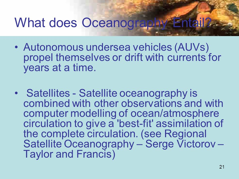 21 Autonomous undersea vehicles (AUVs) propel themselves or drift with currents for years at a time. Satellites - Satellite oceanography is combined w