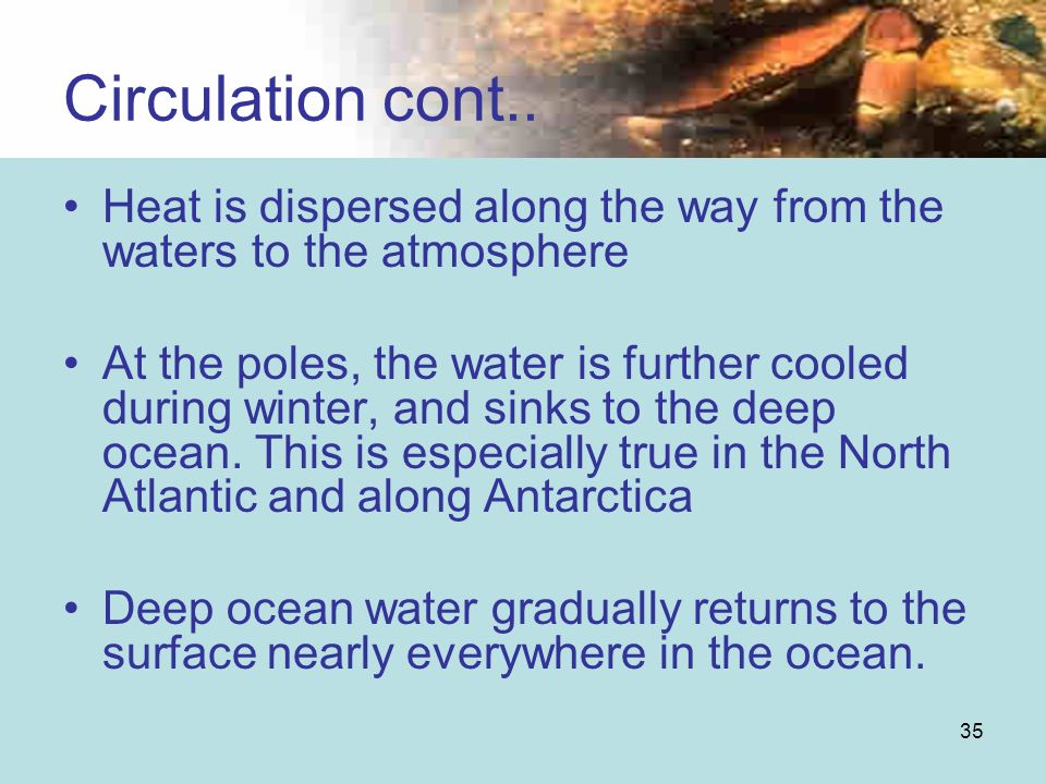 35 Heat is dispersed along the way from the waters to the atmosphere At the poles, the water is further cooled during winter, and sinks to the deep oc