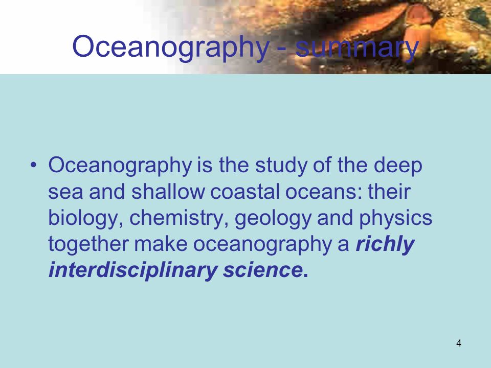 4 Oceanography - summary Oceanography is the study of the deep sea and shallow coastal oceans: their biology, chemistry, geology and physics together