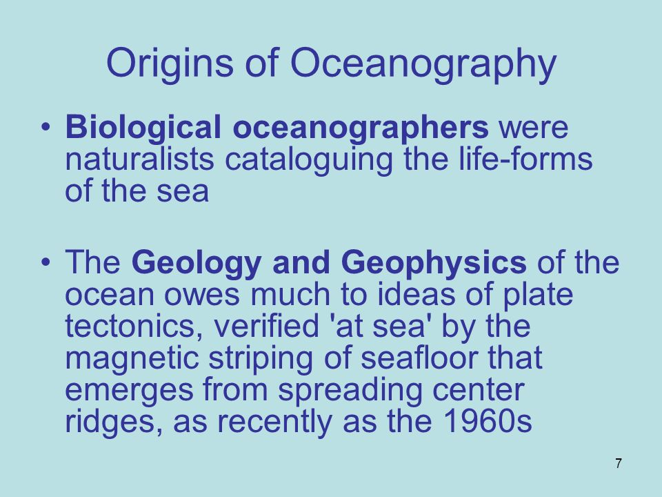 7 Origins of Oceanography Biological oceanographers were naturalists cataloguing the life-forms of the sea The Geology and Geophysics of the ocean owe