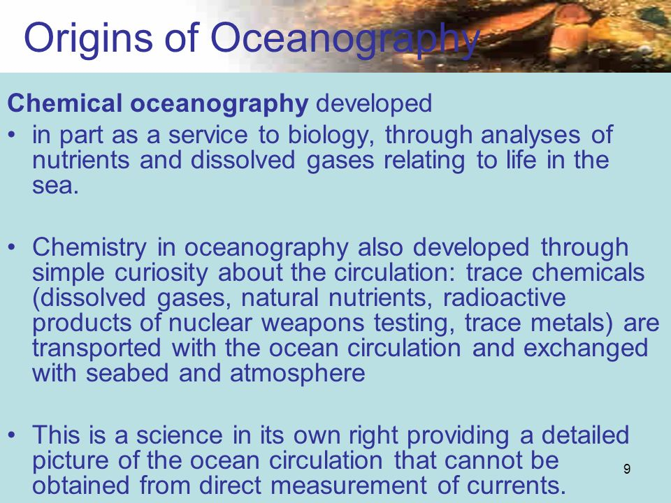 9 Origins of Oceanography Chemical oceanography developed in part as a service to biology, through analyses of nutrients and dissolved gases relating
