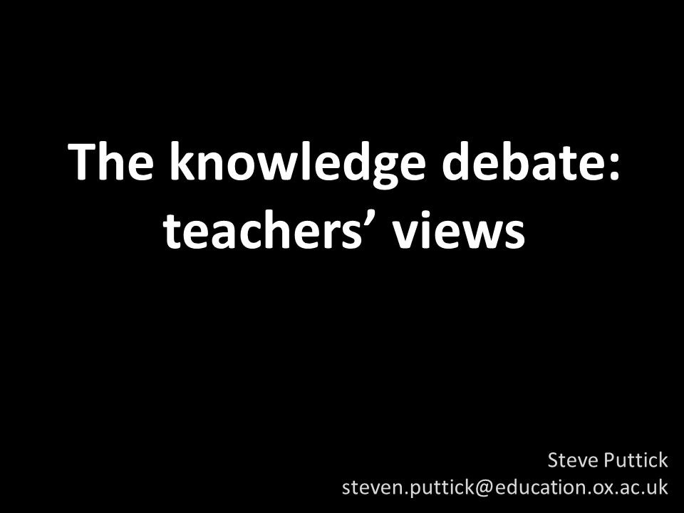The knowledge debate: teachers views Steve Puttick steven.puttick@education.ox.ac.uk