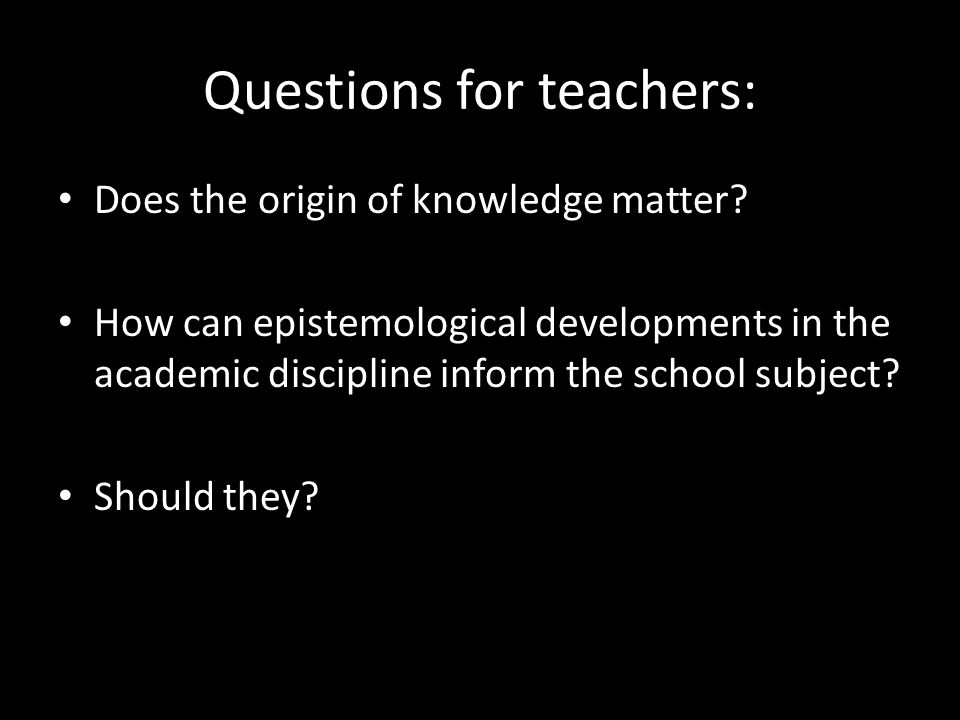 Questions for teachers: Does the origin of knowledge matter? How can epistemological developments in the academic discipline inform the school subject