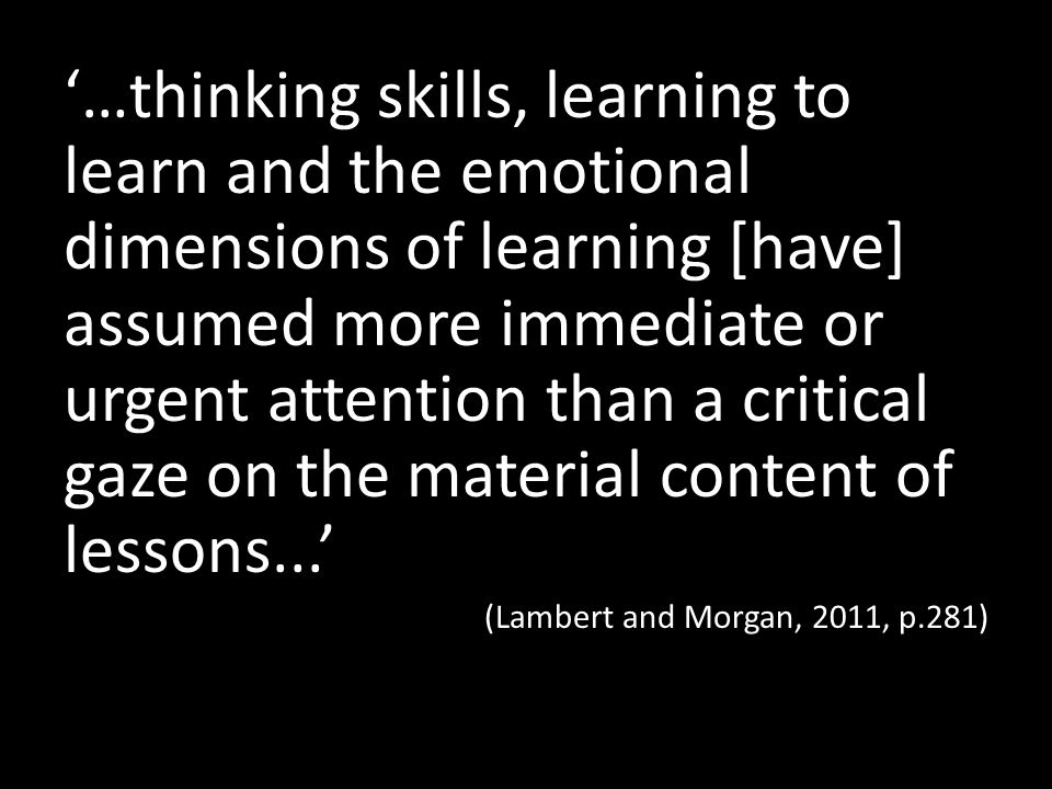 …thinking skills, learning to learn and the emotional dimensions of learning [have] assumed more immediate or urgent attention than a critical gaze on