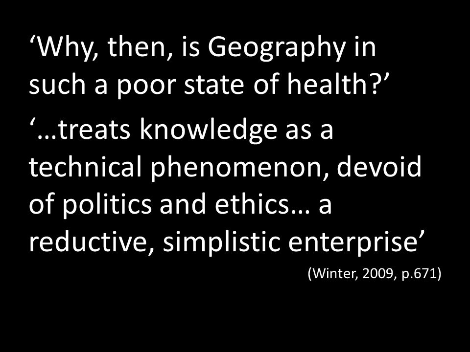 Why, then, is Geography in such a poor state of health? …treats knowledge as a technical phenomenon, devoid of politics and ethics… a reductive, simpl