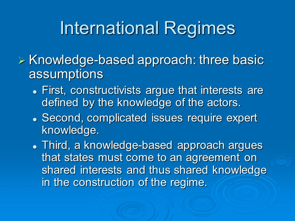 International Regimes Knowledge-based approach: three basic assumptions Knowledge-based approach: three basic assumptions First, constructivists argue that interests are defined by the knowledge of the actors.