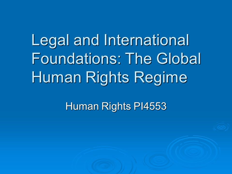 Legal and International Foundations: The Global Human Rights Regime Human Rights PI4553