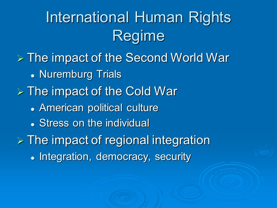 International Human Rights Regime The impact of the Second World War The impact of the Second World War Nuremburg Trials Nuremburg Trials The impact of the Cold War The impact of the Cold War American political culture American political culture Stress on the individual Stress on the individual The impact of regional integration The impact of regional integration Integration, democracy, security Integration, democracy, security