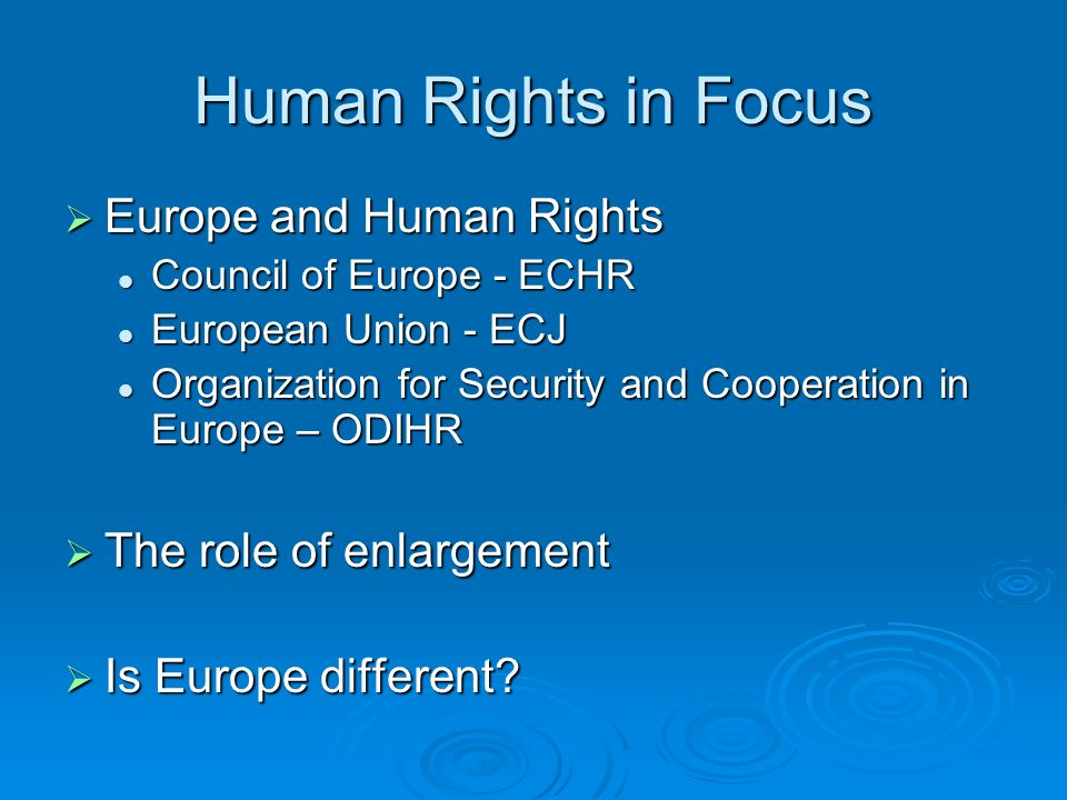 Human Rights in Focus Europe and Human Rights Europe and Human Rights Council of Europe - ECHR Council of Europe - ECHR European Union - ECJ European Union - ECJ Organization for Security and Cooperation in Europe – ODIHR Organization for Security and Cooperation in Europe – ODIHR The role of enlargement The role of enlargement Is Europe different.