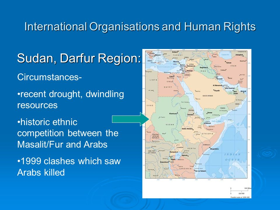International Organisations and Human Rights Sudan, Darfur Region: Circumstances- recent drought, dwindling resources historic ethnic competition between the Masalit/Fur and Arabs 1999 clashes which saw Arabs killed