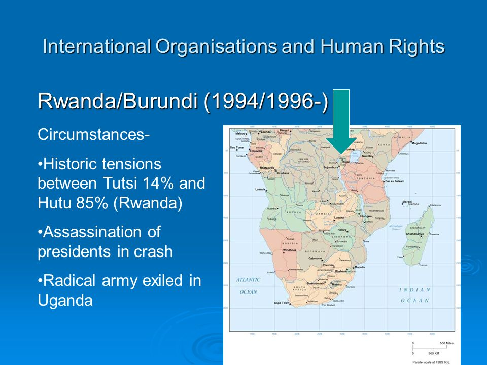 International Organisations and Human Rights Rwanda/Burundi (1994/1996-) Circumstances- Historic tensions between Tutsi 14% and Hutu 85% (Rwanda) Assassination of presidents in crash Radical army exiled in Uganda