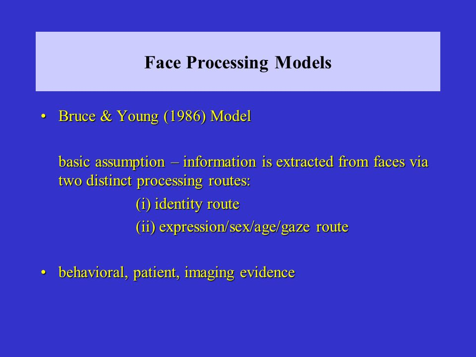 Face Processing Models Bruce & Young (1986) ModelBruce & Young (1986) Model basic assumption – information is extracted from faces via two distinct processing routes: (i) identity route (ii) expression/sex/age/gaze route behavioral, patient, imaging evidencebehavioral, patient, imaging evidence