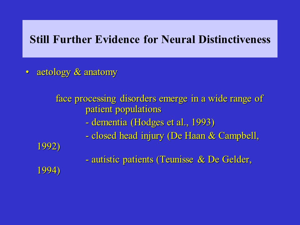 Still Further Evidence for Neural Distinctiveness aetology & anatomyaetology & anatomy face processing disorders emerge in a wide range of patient populations - dementia (Hodges et al., 1993) - closed head injury (De Haan & Campbell, 1992) - autistic patients (Teunisse & De Gelder, 1994)