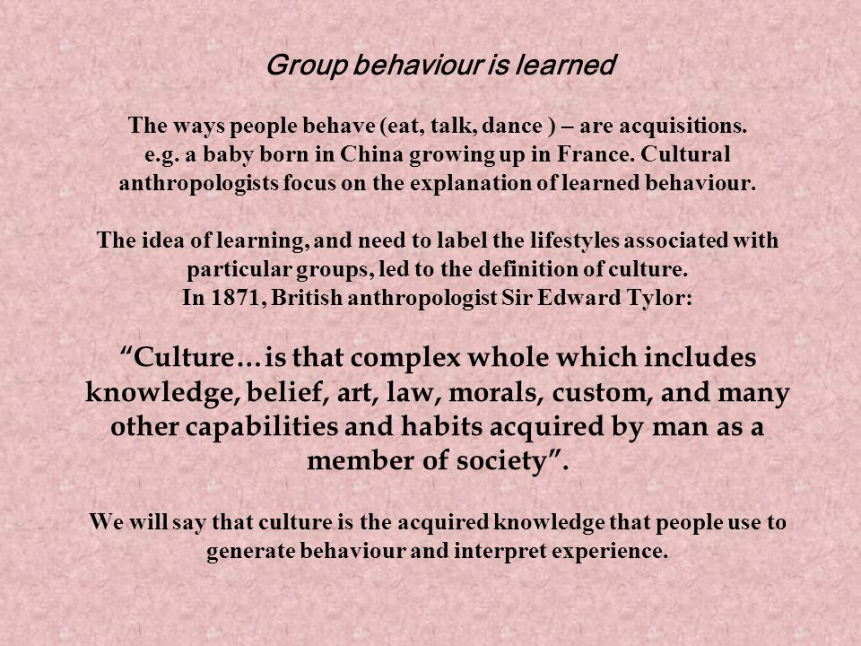 Group behaviour is learned The ways people behave (eat, talk, dance ) – are acquisitions. e.g. a baby born in China growing up in France. Cultural ant