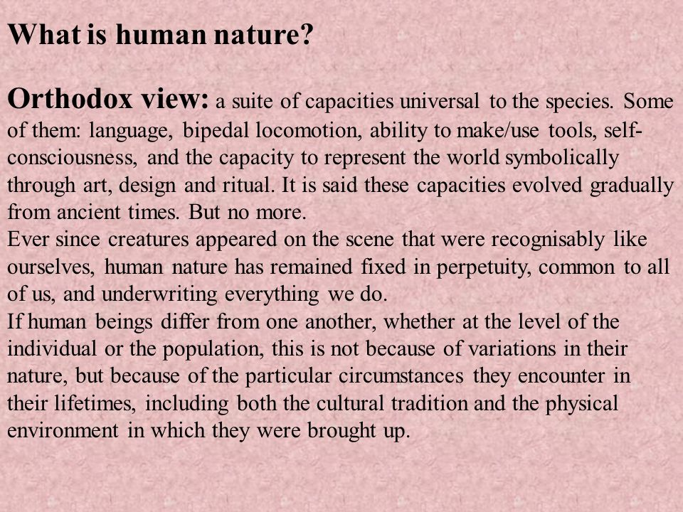 What is human nature? Orthodox view: a suite of capacities universal to the species. Some of them: language, bipedal locomotion, ability to make/use t