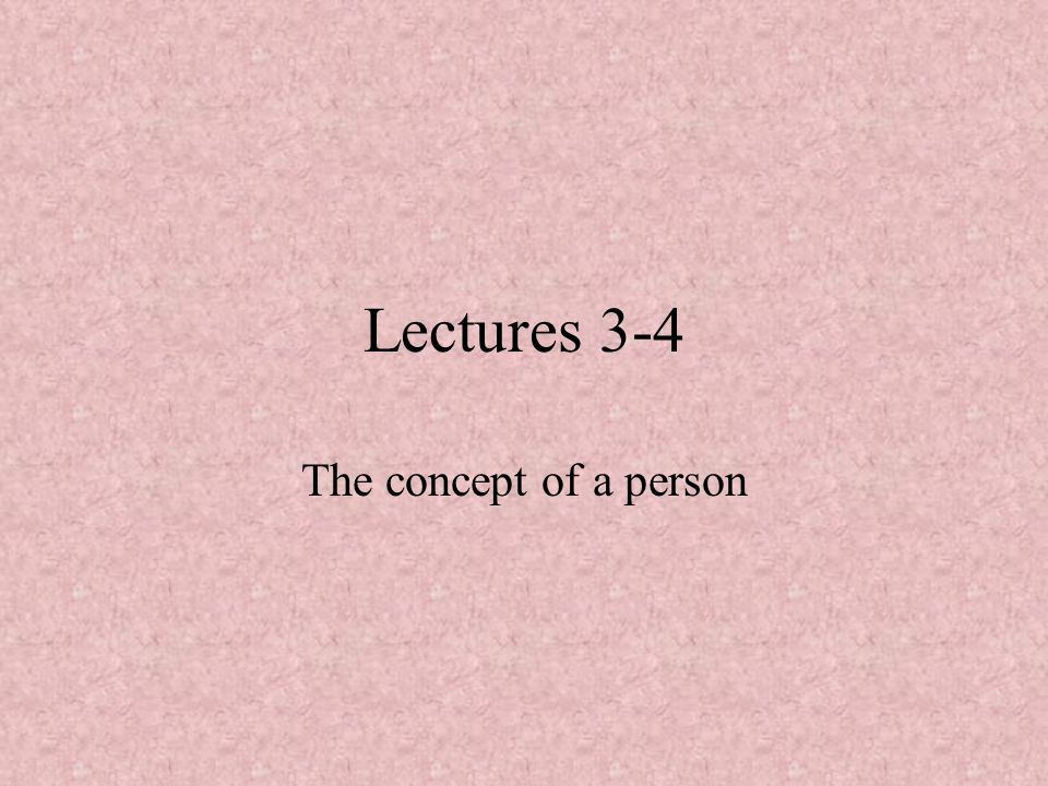 Lectures 3-4 The concept of a person