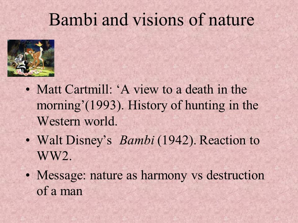 Bambi and visions of nature Matt Cartmill: A view to a death in the morning(1993). History of hunting in the Western world. Walt Disneys Bambi (1942).