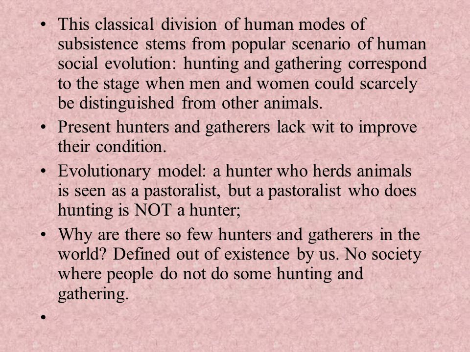 This classical division of human modes of subsistence stems from popular scenario of human social evolution: hunting and gathering correspond to the s
