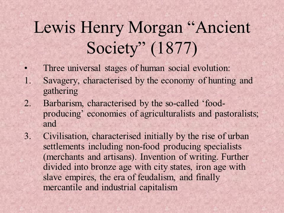 Lewis Henry Morgan Ancient Society (1877) Three universal stages of human social evolution: 1.Savagery, characterised by the economy of hunting and ga