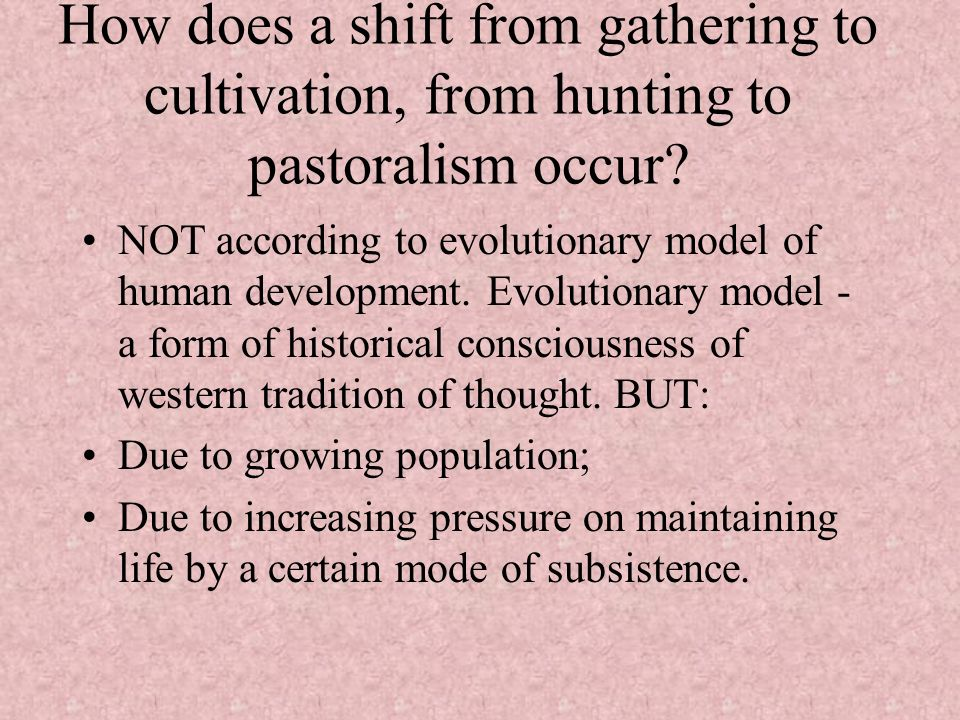 How does a shift from gathering to cultivation, from hunting to pastoralism occur? NOT according to evolutionary model of human development. Evolution