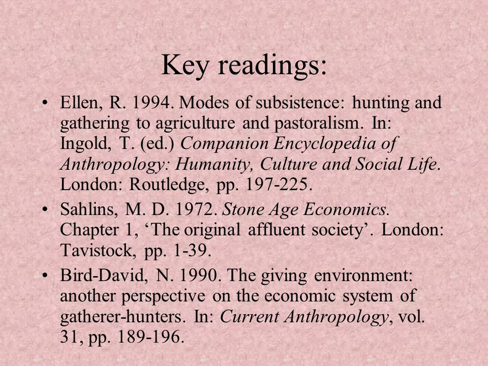 Key readings: Ellen, R. 1994. Modes of subsistence: hunting and gathering to agriculture and pastoralism. In: Ingold, T. (ed.) Companion Encyclopedia